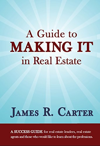 A Guide to Making It in Real Estate: A SUCCESS GUIDE for real estate lenders, real estate agents and those who would like to learn about the professions. James Carter