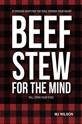 Beef Stew for the Mind: If Chicken Soup for the Soul Opened Your Heart Beef Stew for the Mind Will Open Your Eyes  by  MJ Wilson