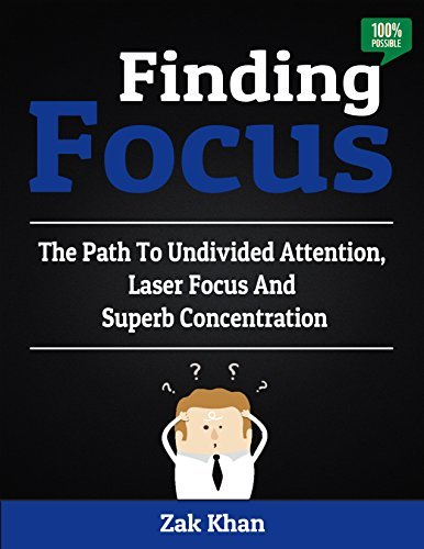 Finding Focus: The Path To Undivided Attention, Laser Focus And Superb Concentration  by  Zak Khan