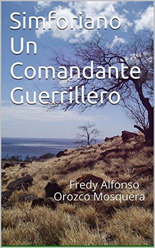 Simforiano Un Comandante Guerrillero: Fredy Alfonso Orozco Mosquera  by  Fredy Alfonso Orozco M