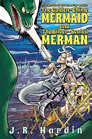 The Golden Chime Mermaid: and the Silver-Scaled Merman (The Merfolk of Gold Chime City Book 1) J.R. Hardin