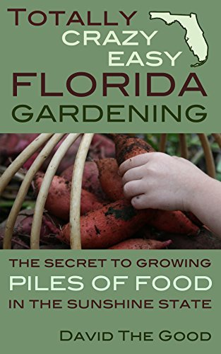 Totally Crazy Easy Florida Gardening: The Secret to Growing Piles of Food in the Sunshine State  by  David The Good