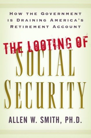 The Looting of Social Security: How the Government is Draining Americas Retirement Account  by  Allen W. Smith