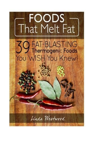 Foods That Melt Fat: 39 Fat-Blasting Thermogenic Foods You Wish You Knew!  by  Linda Westwood