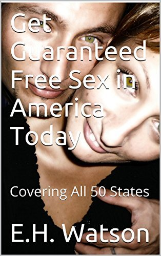 Get Guaranteed Free Sex in America Today: Covering All 50 States E.H. Watson