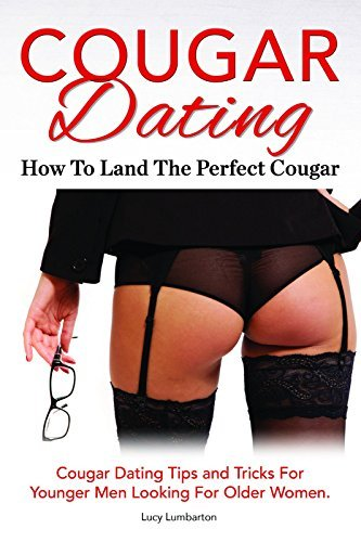 Cougar Dating. How To Land The Perfect Cougar. Cougar Dating Tips and Tricks For Younger Men Looking For Older Women.  by  Lucy Lumbarton