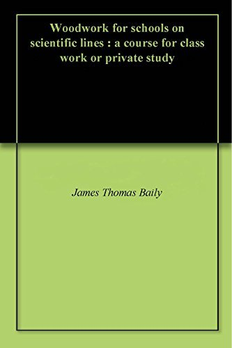 Woodwork for schools on scientific lines : a course for class work or private study James Thomas Baily