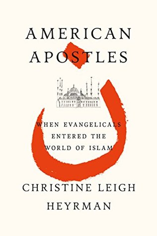 American Apostles: When Evangelicals Entered the World of Islam  by  Christine Heyrman