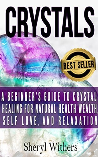 Crystals: A Beginners Guide to Crystal Healing for Natural Health, Wealth, Self Love, And Relaxation Sheryl Withers