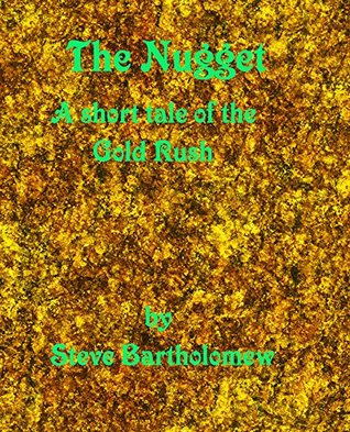 The Nugget: A short tale of the Gold Rush Steve Bartholomew