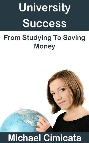 University Success: From Studying To Saving Money  by  Michael Cimicata