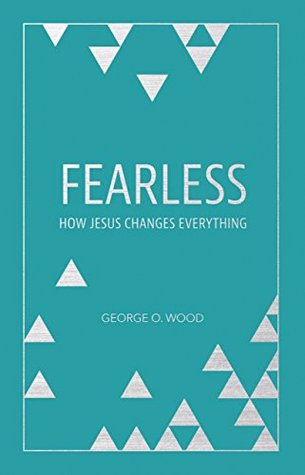 Fearless: How Jesus Changes Everything  by  George O. Wood