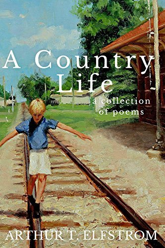 A Country Life: A Collection of Poems Arthur Elfstrom