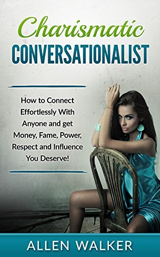 Charismatic Conversationalist: How to Connect Effortlessly with Anyone and Get Money, Fame, Power, Respect, and Influence You Deserve! Allen Walker