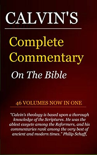 Calvins Complete and Unabridged Commentaries (46 vols. Now In One): The complete commentaries of French reformer and theologian, John Calvin, with two linked indexes. John Calvin