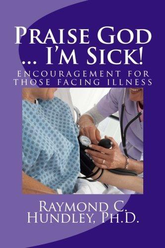 Praise God ... Im Sick!: Encouragement for Those Facing Illness Raymond Hundley