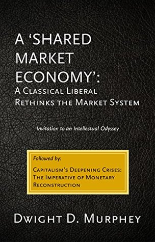 A SHARED MARKET ECONOMY: A Classical Liberal Rethinks the Market System: Invitation to an Intellectual Odyssey  by  Dwight D. Murphey