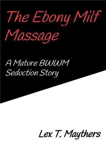 The Ebony Milf Massage: A Mature BWWM Seduction Story Lex T. Maythers