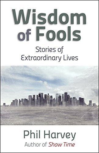 Wisdom of Fools: Stories of Extraordinary Lives Phil Harvey