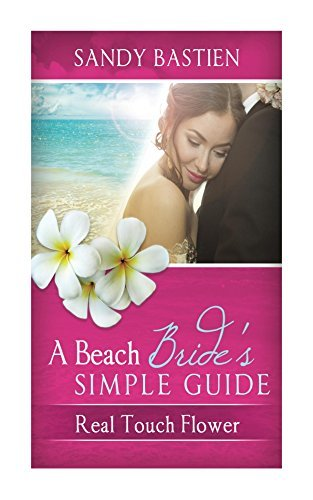 A Beach Brides Simple Guide: Real Touch Flowers  by  Sandy Bastien