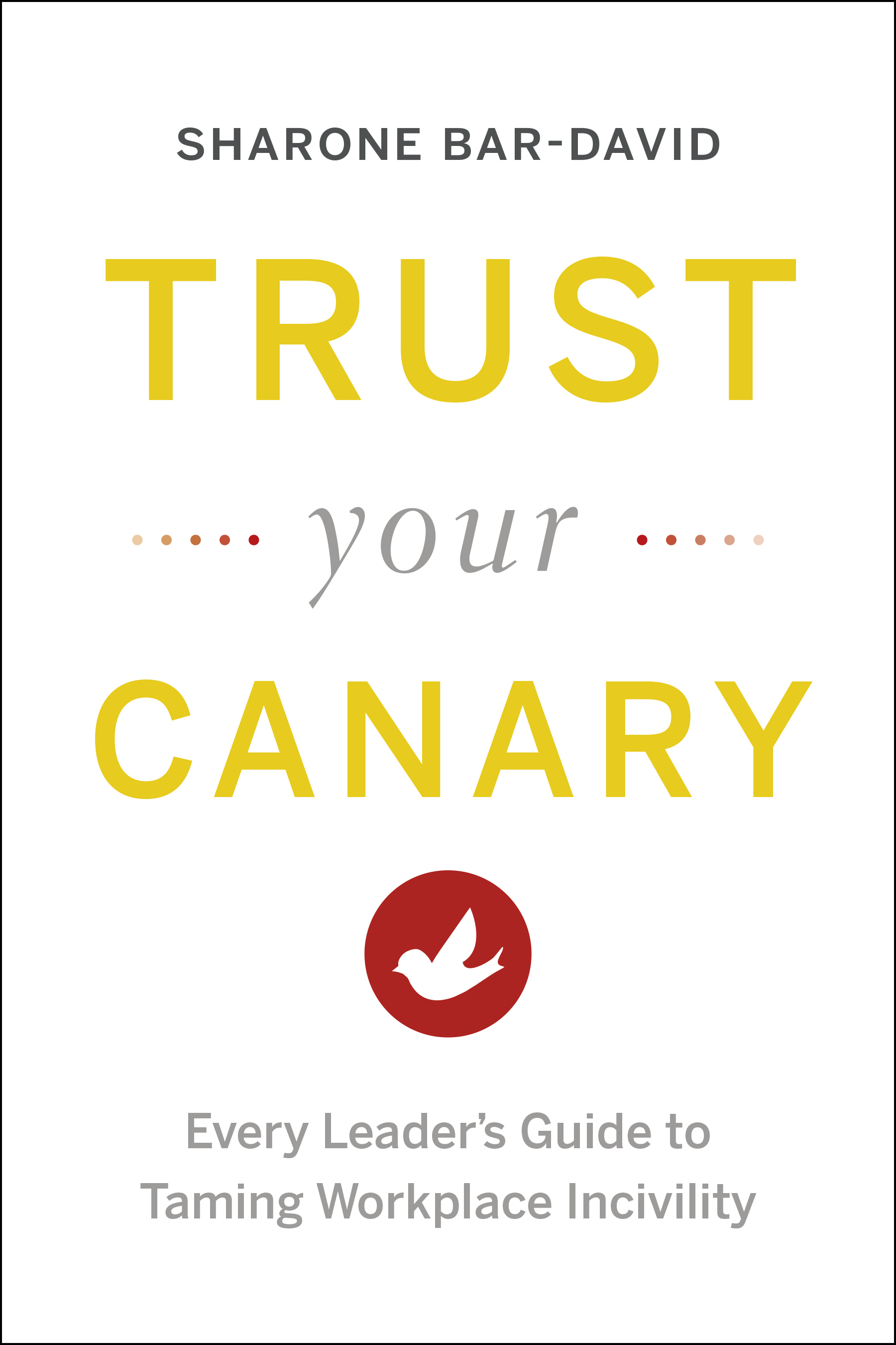 Trust Your Canary: Every Leaders Guide to Taming Workplace Incivility  by  Sharone Bar-David