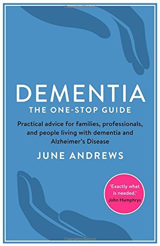 Dementia: The One-Stop Guide: Practical Advice for Families, Professionals, and People Living with Dementia and Alzheimers Disease June Andrews