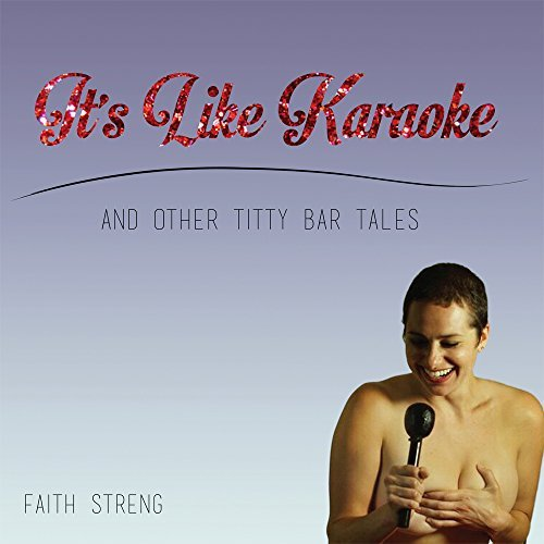 Its Like Karaoke And Other Titty Bar Tales Faith Streng