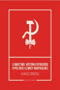Lewactwo. Historia dyskursu o polskiej lewicy radykalnej Łukasz Drozda