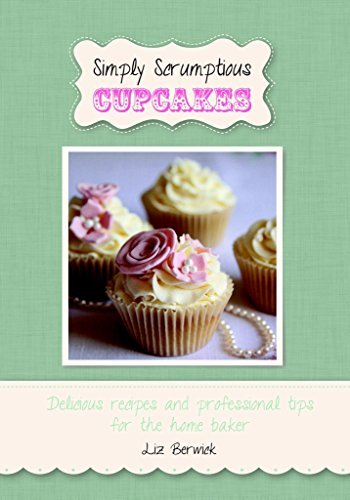 Simply Scrumptious Cupcakes: Delicious recipes and professional tips for the home baker Liz Berwick