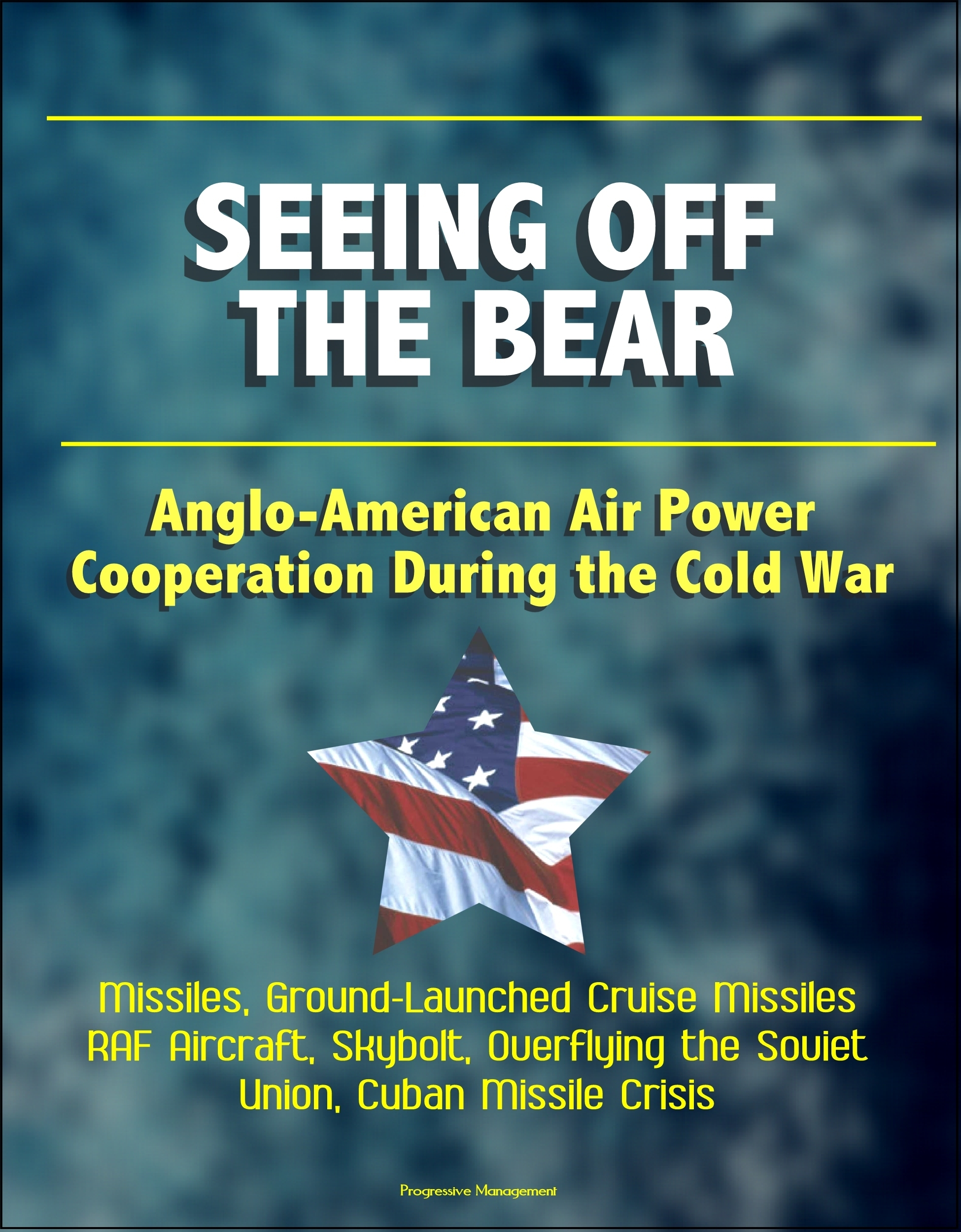 Seeing Off the Bear: Anglo-American Air Power Cooperation During the Cold War - Missiles, Ground-Launched Cruise Missiles, RAF Aircraft, Skybolt, Overflying the Soviet Union, Cuban Missile Crisis  by  Progressive Management