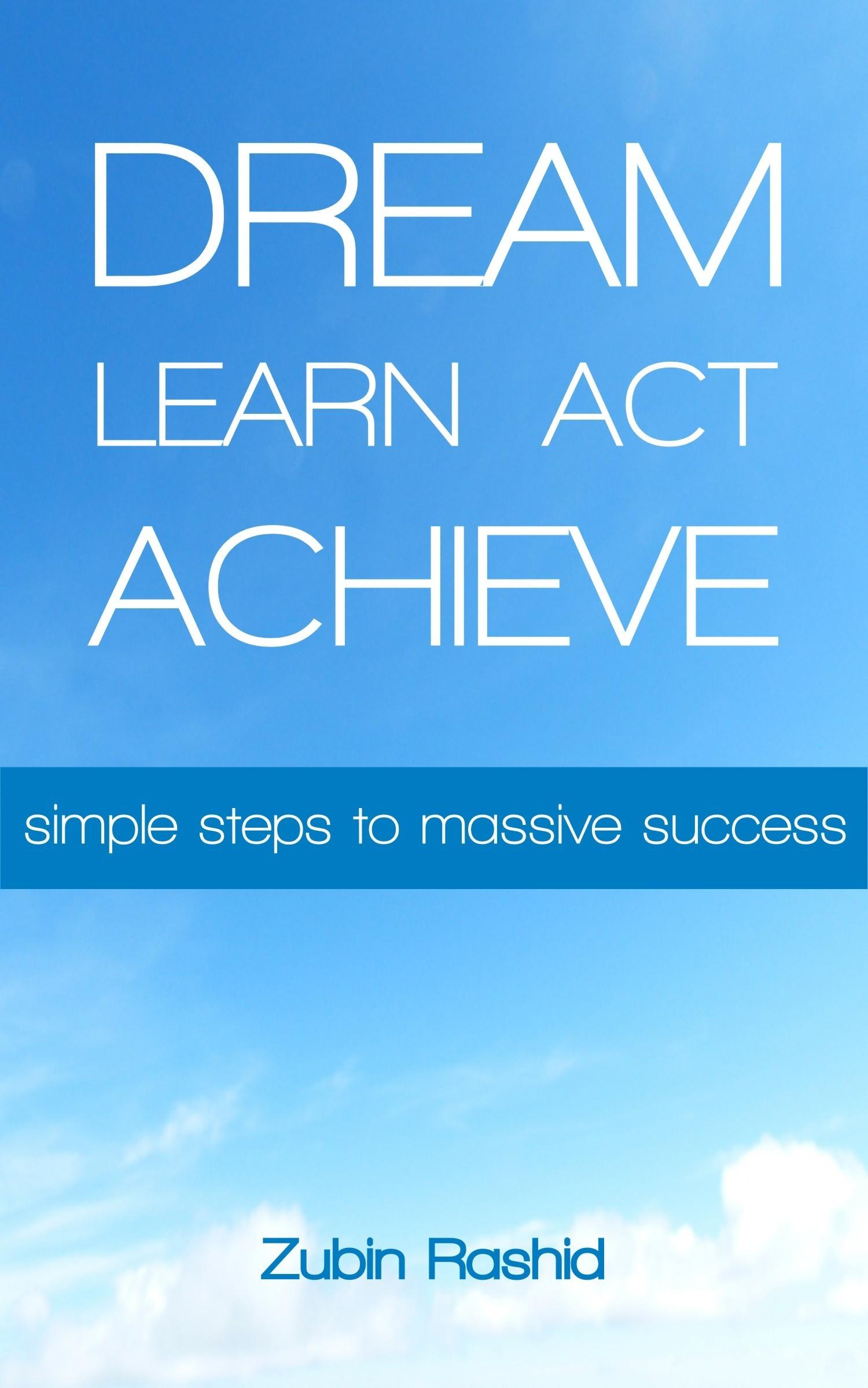 Dream Learn Act Achieve: Simple Steps to Massive Success Zubin Rashid