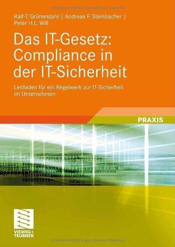 Das IT-Gesetz: Compliance in der IT-Sicherheit: Leitfaden für ein Regelwerk zur IT-Sicherheit im Unternehmen Ralf-T. Grünendahl