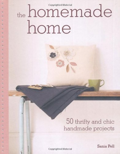The Homemade Home: 50 Handmade Project to Create the Perfect Home for Next to Nothing Sania Pell