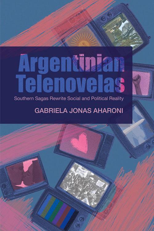Argentinian Telenovelas: Southern Sagas Rewrite Social and Political Reality  by  Gabriella Jonas Aharoni