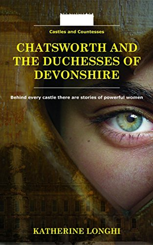 Chatsworth and the Duchesses of Devonshire (Castles and Countesses Book 2) Katherine Longhi