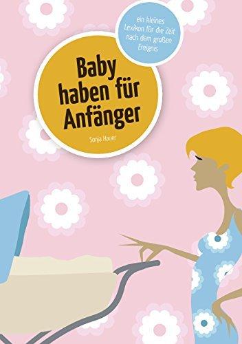 Baby haben für Anfänger: Ein kleines Lexikon für die Zeit nach dem großen Ereignis  by  Sonja Hauer