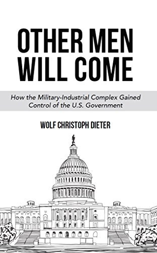 Other Men Will Come: How the Military-Industrial Complex Gained Control of the U.S. Government Wolf Dieter