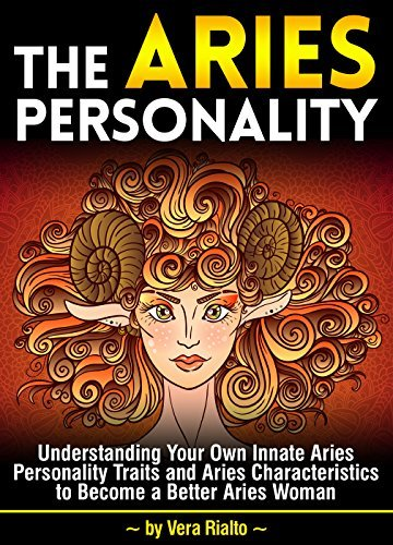 The Aries Personality: Understanding Your Own Innate Aries Personality Traits and Aries Characteristics to Become a Better Aries Woman  by  Vera Rialto