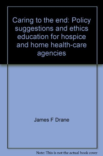 Caring to the end: Policy suggestions and ethics education for hospice and home health-care agencies James F Drane