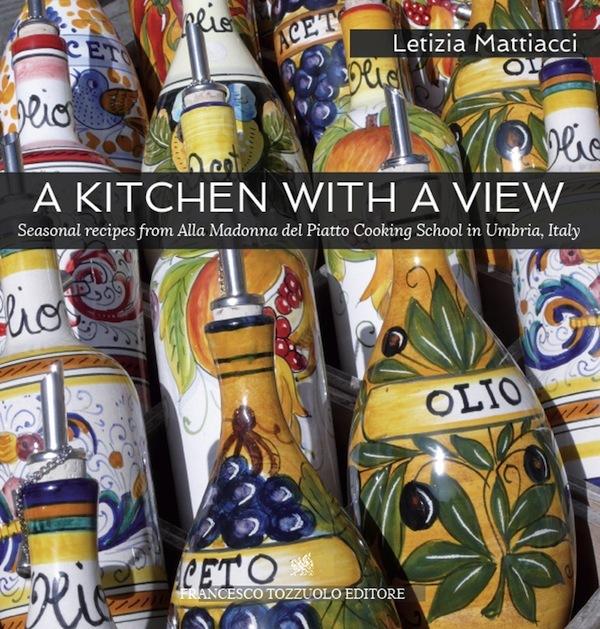 A Kitchen with a View. Seasonal recipes from Alla Madonna del Piatto Cooking School in Umbria, Italy. Letizia Mattiacci