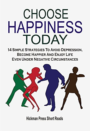 Choose Happiness Today: 14 Simple Strategies To Avoid Depression, Become Happier And Enjoy Life Even Under Negative Circumstances Hickman Press Short Reads