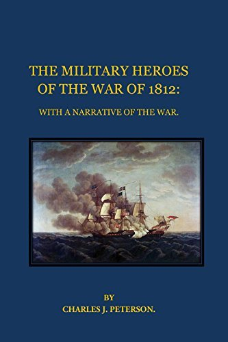 THE MILITARY HEROES OF THE WAR OF 1812: WITH A NARRATIVE OF THE WAR.  by  Charles J. Peterson