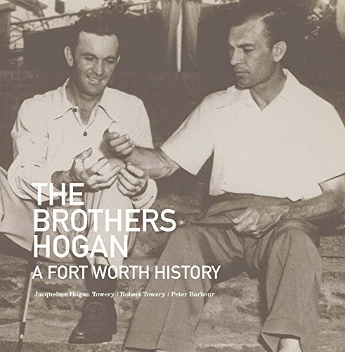The Brothers Hogan: A Fort Worth History Jacqueline Hogan Towery