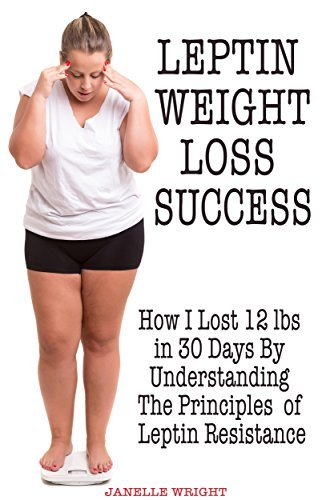 Leptin Weight Loss Success: How I Lost 12 lbs in 30 Days By Understanding The Principles of Leptin Resistance  by  Janelle Wright