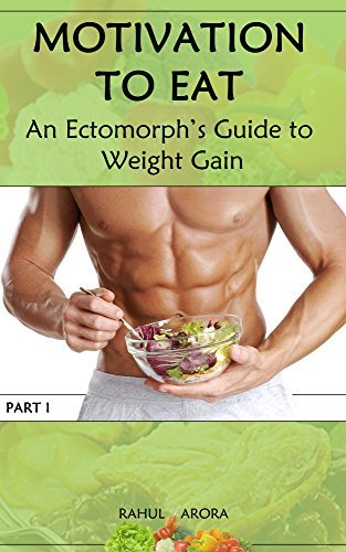 Motivation to Eat: An Ectomorphs Guide to Weight Gain  by  Rahul Arora