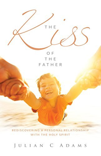 The Kiss of the Father: Rediscovering a personal relationship with the Holy Spirit Julian Adams