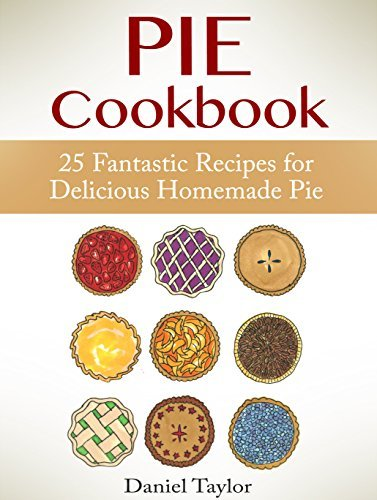 Pie Cookbook: 25 Fantastic Recipes for Delicious Homemade Pie (Pie Cookbook Book, Pie recipes, Pies) Daniel Taylor