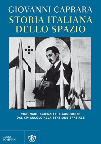 Storia italiana dello spazio: Visionari, scienziati e conquiste dal XIV secolo alla stazione spaziale Giovanni Caprara