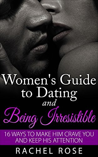 Dating: Womens Guide to Dating and Being Irresistible: 16 Ways to Make Him Crave You and Keep His Attention (Dating Tips, Dating Advice, How to Date Men, ... Series, Womens guide to seduction)  by  Rachel Rose