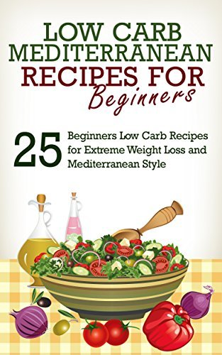 Low Carb: Low Carb Cookbook and Low Carb Recipes: 25 Low Carb Beginners Recipes for Extreme Weight Loss and Mediterranean Style (Mediterranean Diet, Low Carb, Low Carb Diet, Mediterranean Cookbook) J.S. West